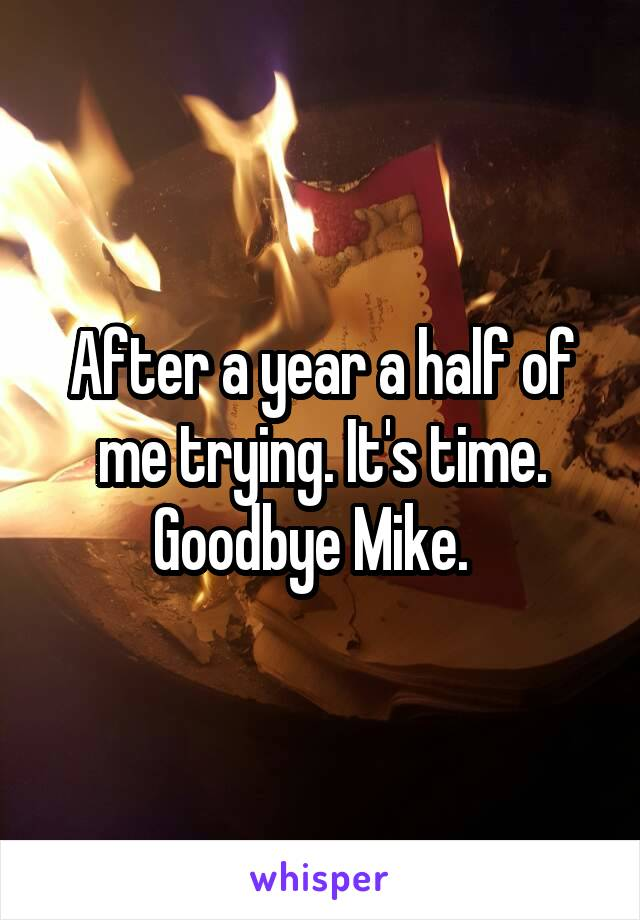 After a year a half of me trying. It's time. Goodbye Mike.