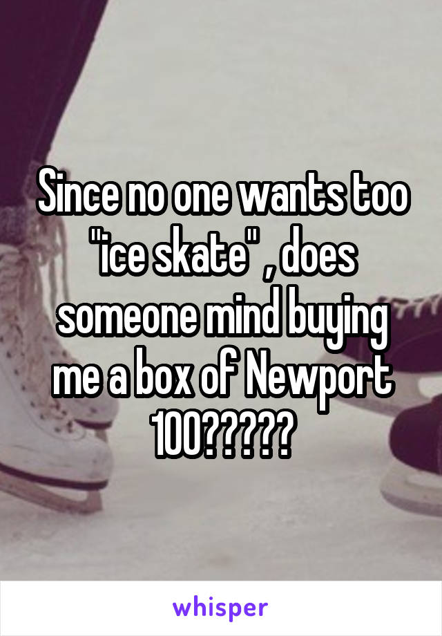 "Since no one wants too ""ice skate"" , does someone mind buying me a box of Newport 100?????"