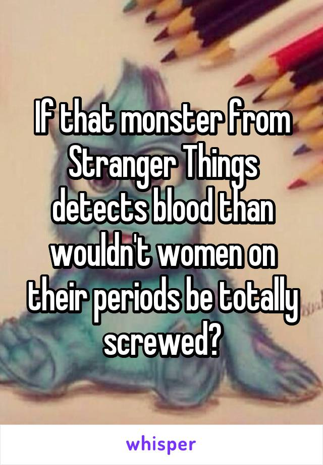 If that monster from Stranger Things detects blood than wouldn't women on their periods be totally screwed?