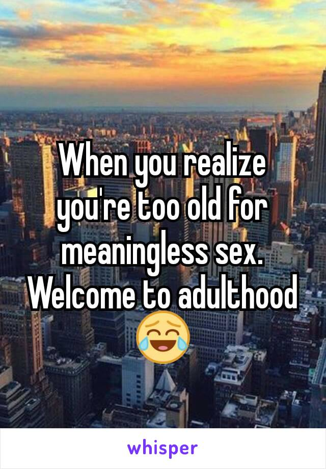 When you realize you're too old for meaningless sex. Welcome to adulthood 😂