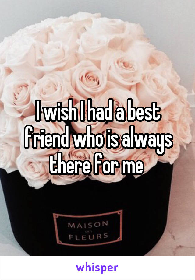 I wish I had a best friend who is always there for me