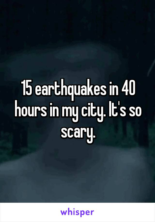 15 earthquakes in 40 hours in my city. It's so scary.