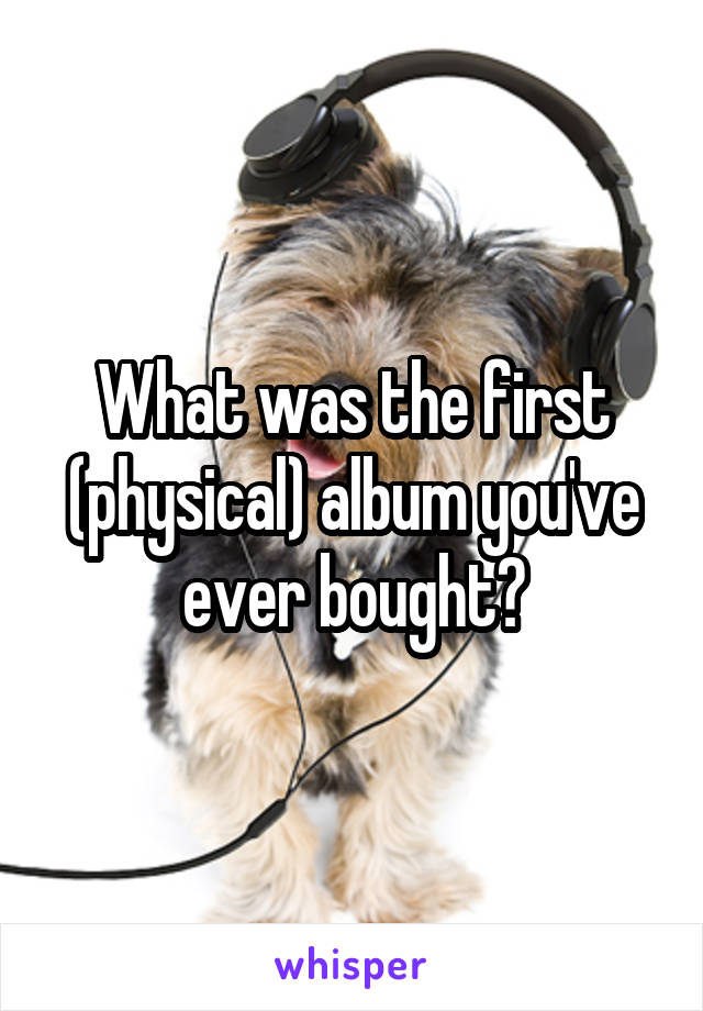 What was the first (physical) album you've ever bought?