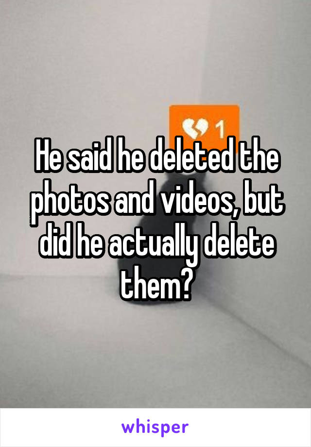 He said he deleted the photos and videos, but did he actually delete them?