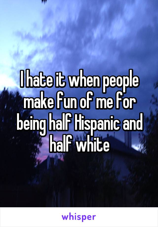I hate it when people make fun of me for being half Hispanic and half white