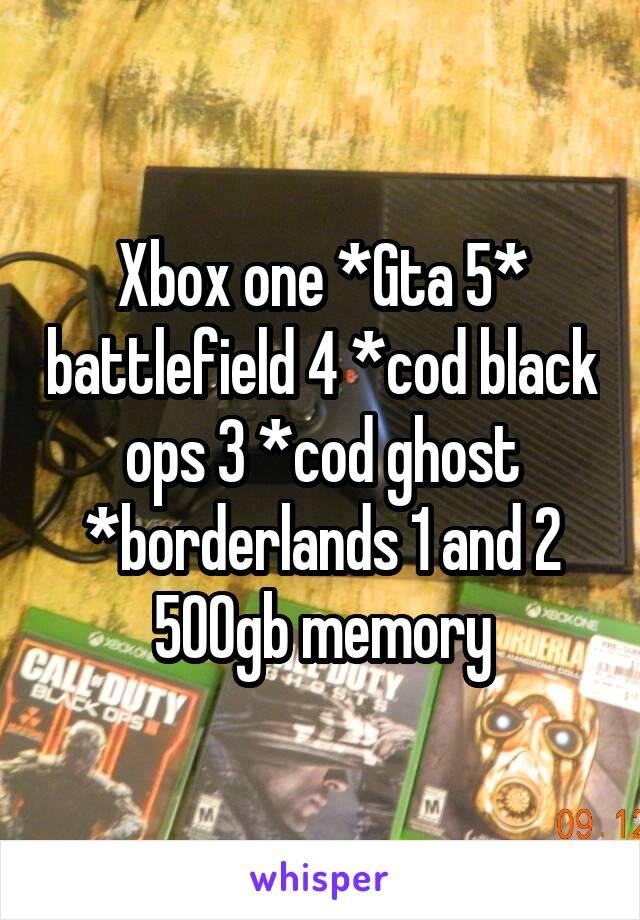 Xbox one *Gta 5* battlefield 4 *cod black ops 3 *cod ghost *borderlands 1 and 2 500gb memory