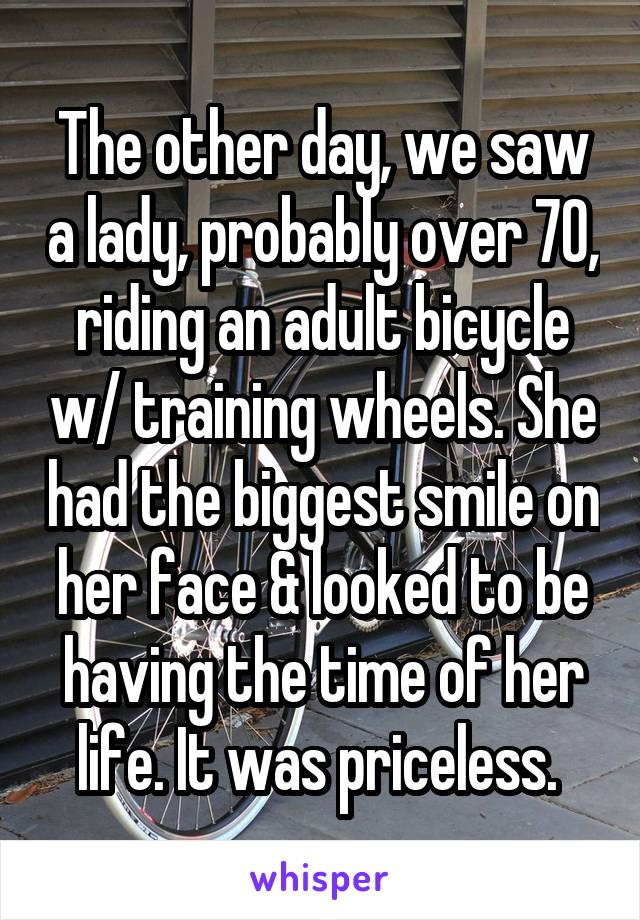 The other day, we saw a lady, probably over 70, riding an adult bicycle w/ training wheels. She had the biggest smile on her face & looked to be having the time of her life. It was priceless.