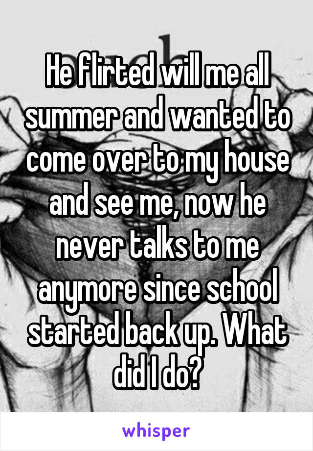 He flirted will me all summer and wanted to come over to my house and see me, now he never talks to me anymore since school started back up. What did I do?