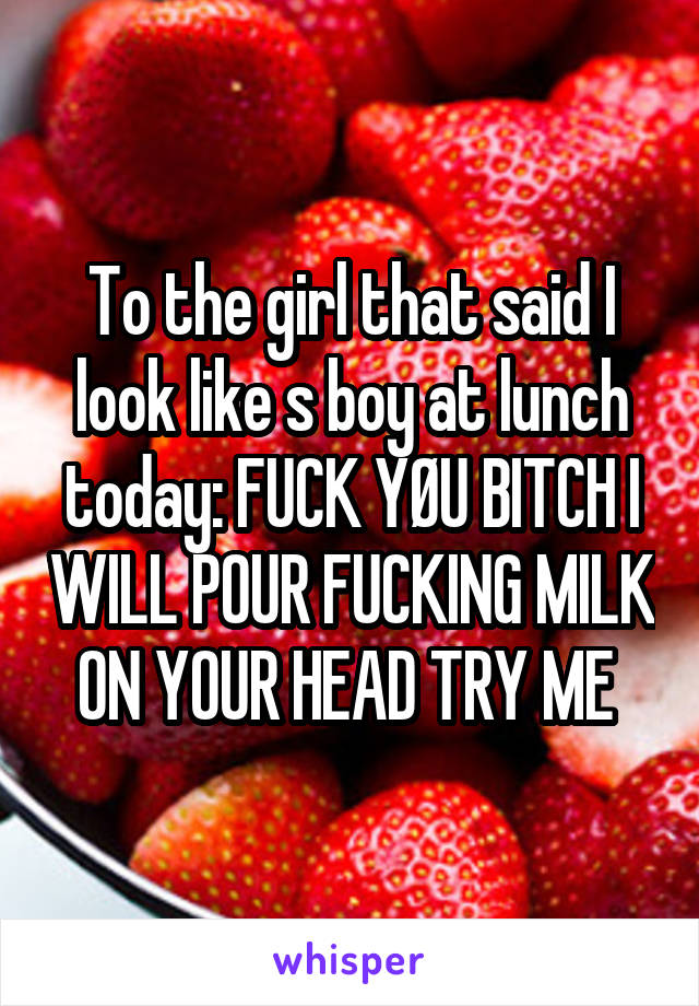 To the girl that said I look like s boy at lunch today: FUCK YØU BITCH I WILL POUR FUCKING MILK ON YOUR HEAD TRY ME