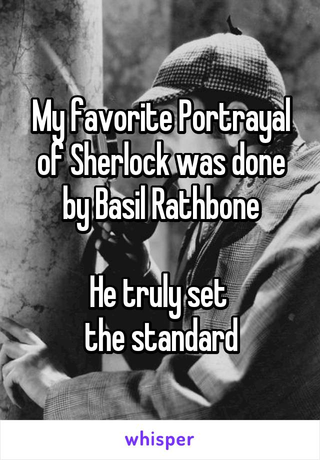 My favorite Portrayal of Sherlock was done by Basil Rathbone  He truly set  the standard