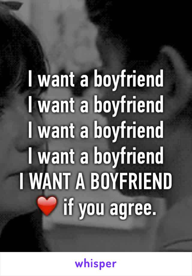 I want a boyfriend  I want a boyfriend  I want a boyfriend  I want a boyfriend  I WANT A BOYFRIEND  ❤️ if you agree.