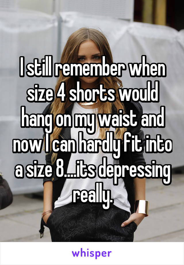 I still remember when size 4 shorts would hang on my waist and now I can hardly fit into a size 8....its depressing really.