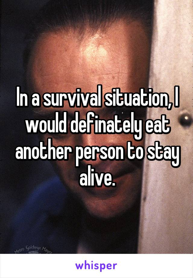 In a survival situation, I would definately eat another person to stay alive.