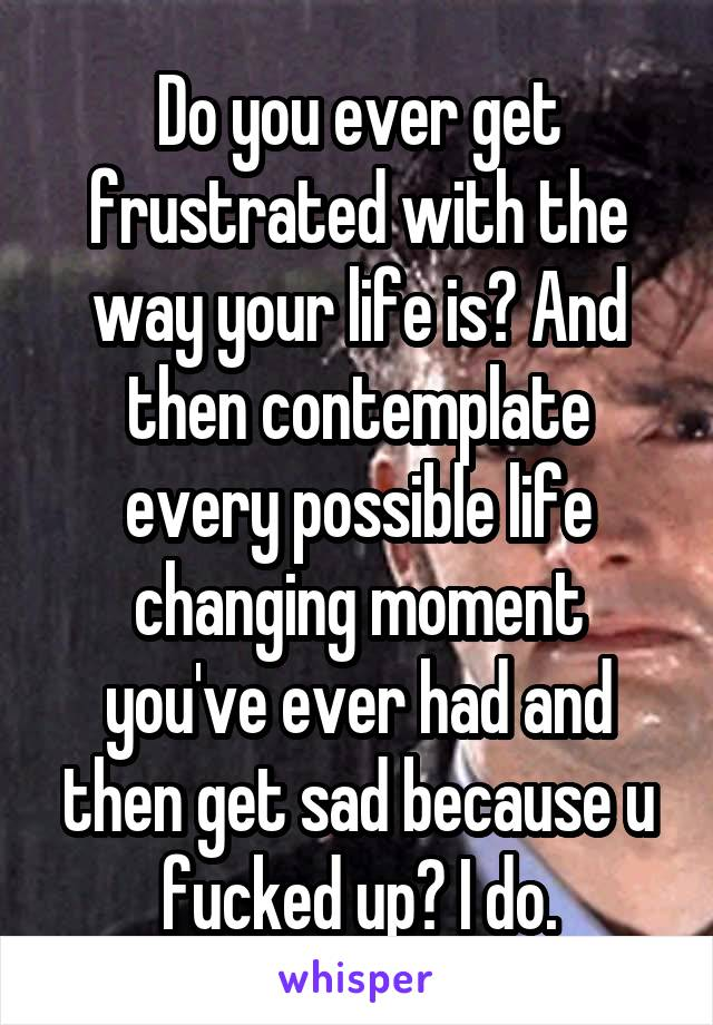 Do you ever get frustrated with the way your life is? And then contemplate every possible life changing moment you've ever had and then get sad because u fucked up? I do.