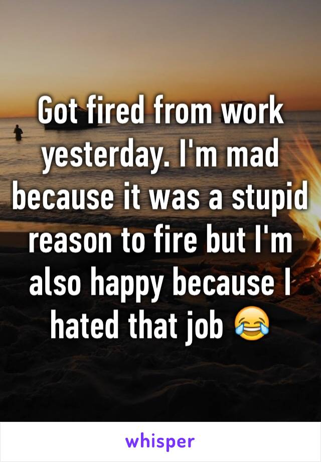 Got fired from work yesterday. I'm mad because it was a stupid reason to fire but I'm also happy because I hated that job 😂