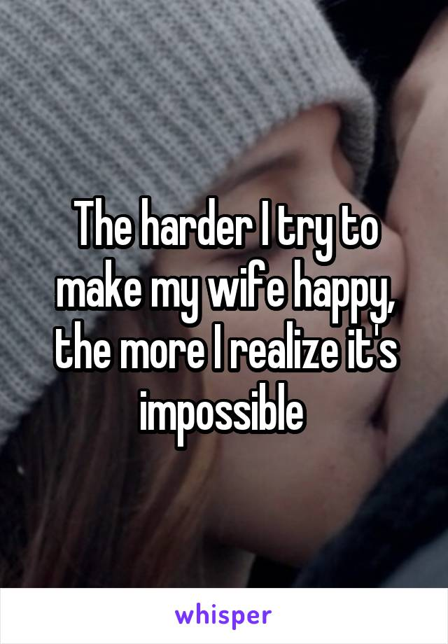 The harder I try to make my wife happy, the more I realize it's impossible