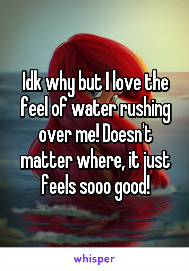 Idk why but I love the feel of water rushing over me! Doesn't matter where, it just feels sooo good!