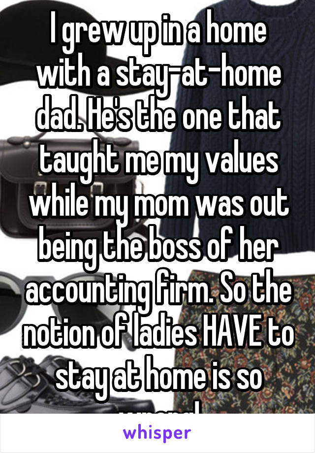 I grew up in a home with a stay-at-home dad. He's the one that taught me my values while my mom was out being the boss of her accounting firm. So the notion of ladies HAVE to stay at home is so wrong!