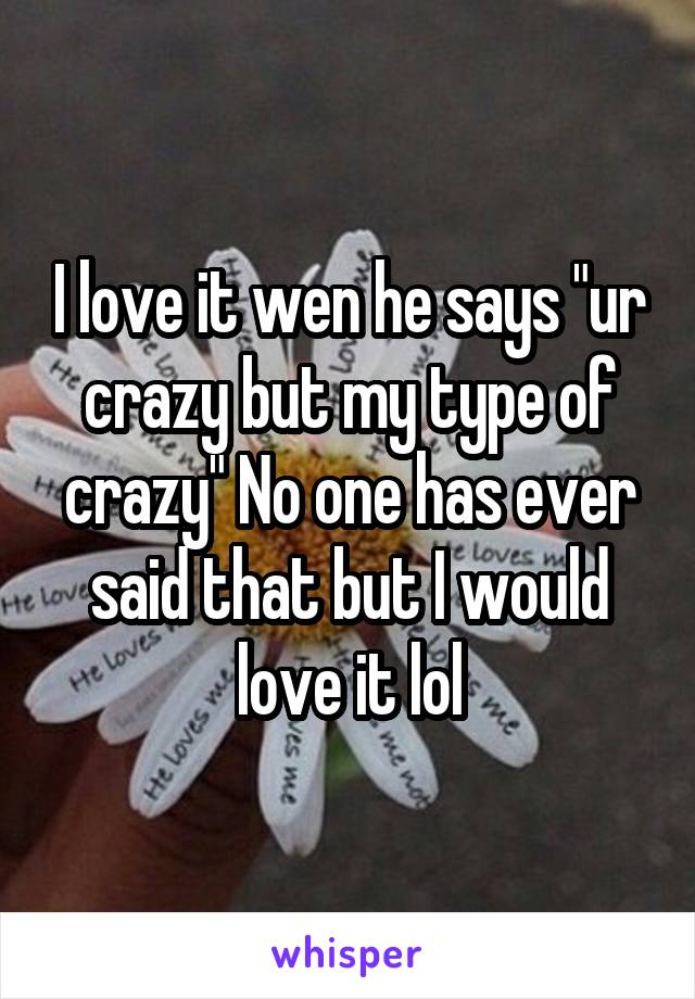 "I love it wen he says ""ur crazy but my type of crazy"" No one has ever said that but I would love it lol"