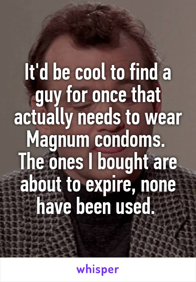 It'd be cool to find a guy for once that actually needs to wear Magnum condoms.  The ones I bought are about to expire, none have been used.