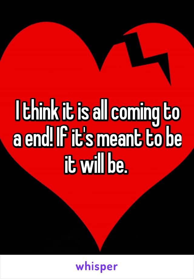 I think it is all coming to a end! If it's meant to be it will be.
