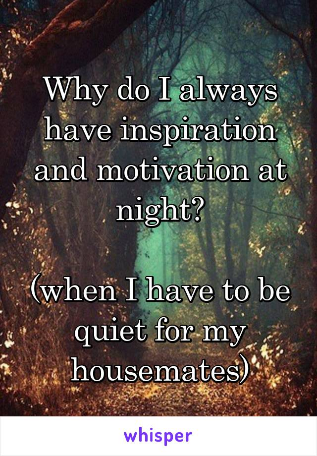 Why do I always have inspiration and motivation at night?  (when I have to be quiet for my housemates)
