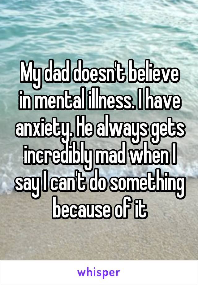 My dad doesn't believe in mental illness. I have anxiety. He always gets incredibly mad when I say I can't do something because of it