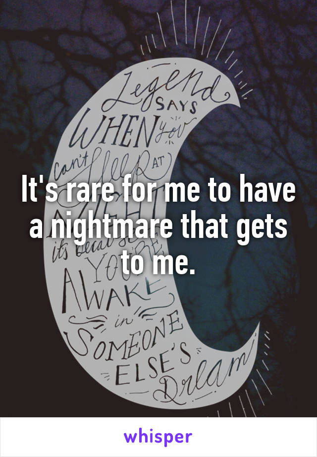 It's rare for me to have a nightmare that gets to me.