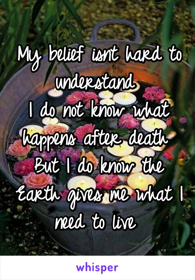 My belief isnt hard to understand  I do not know what happens after death  But I do know the Earth gives me what I need to live