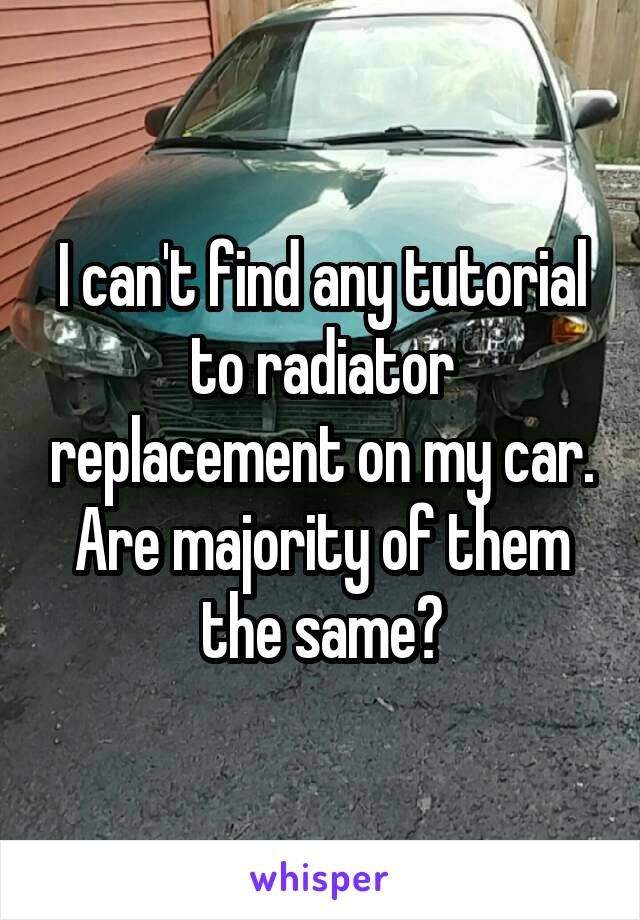 I can't find any tutorial to radiator replacement on my car. Are majority of them the same?