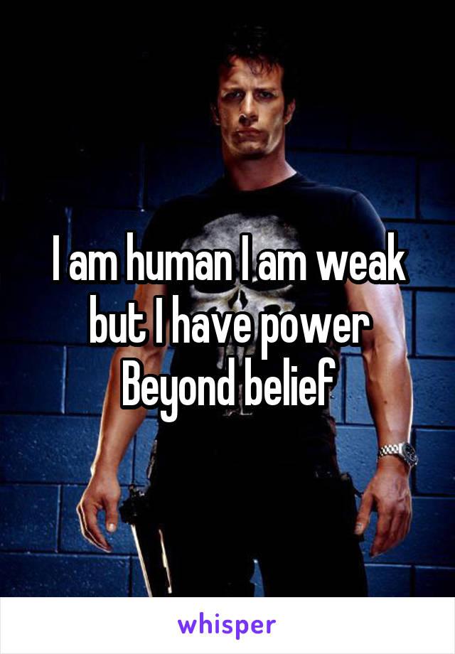 I am human I am weak but I have power Beyond belief
