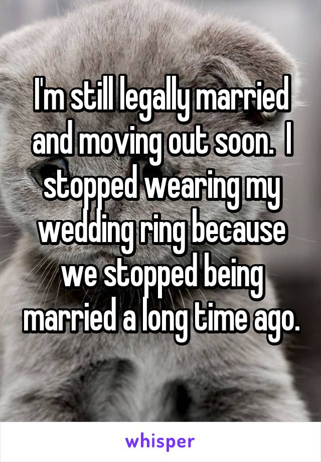 I'm still legally married and moving out soon.  I stopped wearing my wedding ring because we stopped being married a long time ago.