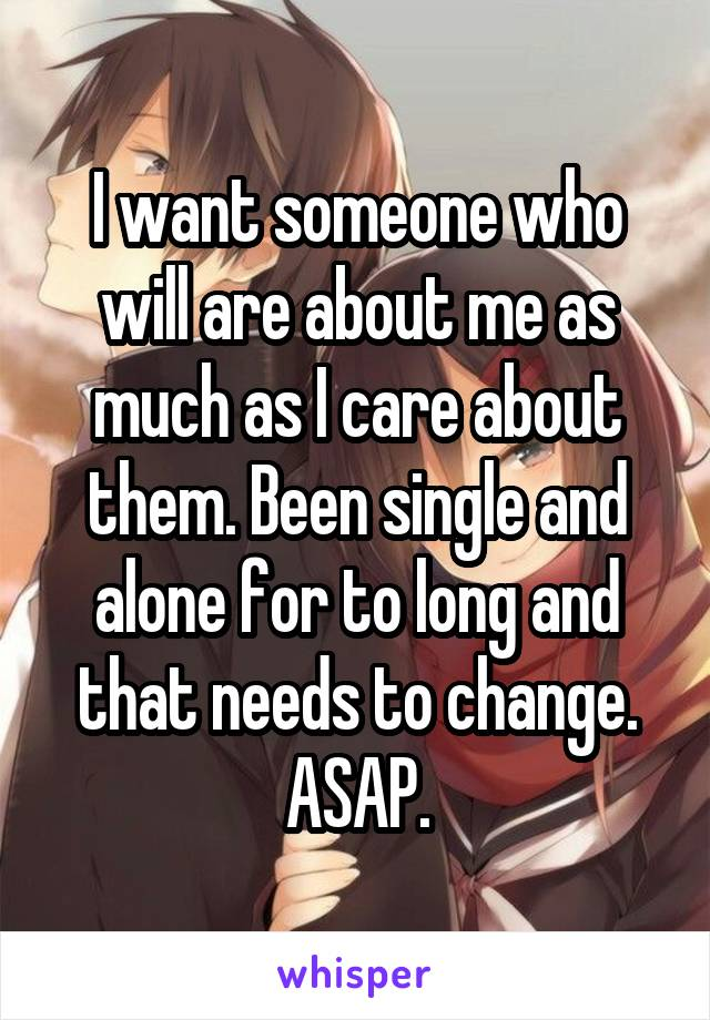 I want someone who will are about me as much as I care about them. Been single and alone for to long and that needs to change. ASAP.