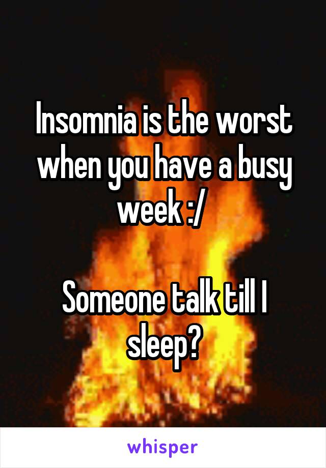 Insomnia is the worst when you have a busy week :/   Someone talk till I sleep?