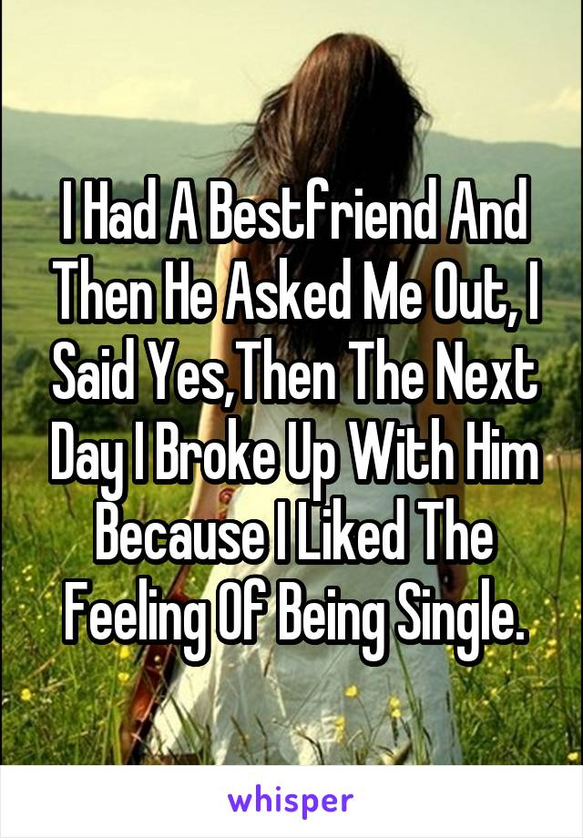 I Had A Bestfriend And Then He Asked Me Out, I Said Yes,Then The Next Day I Broke Up With Him Because I Liked The Feeling Of Being Single.