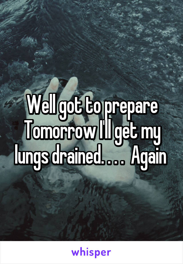 Well got to prepare Tomorrow I'll get my lungs drained. . . .  Again