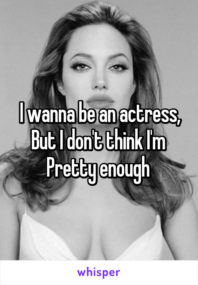 I wanna be an actress, But I don't think I'm  Pretty enough
