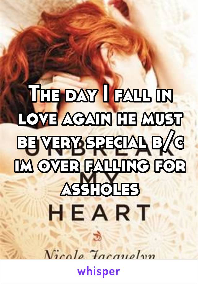 The day I fall in love again he must be very special b/c im over falling for assholes