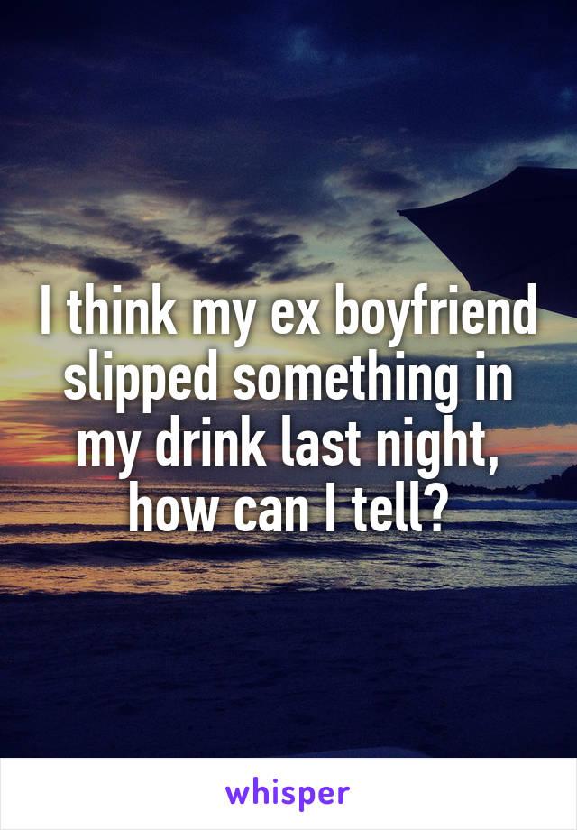 I think my ex boyfriend slipped something in my drink last night, how can I tell?