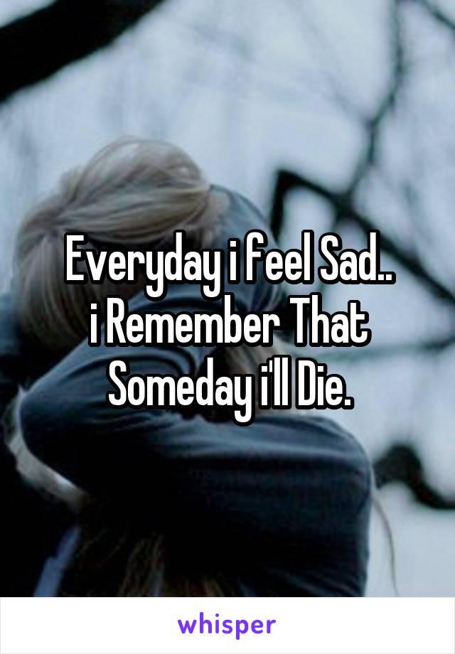 Everyday i feel Sad.. i Remember That Someday i'll Die.