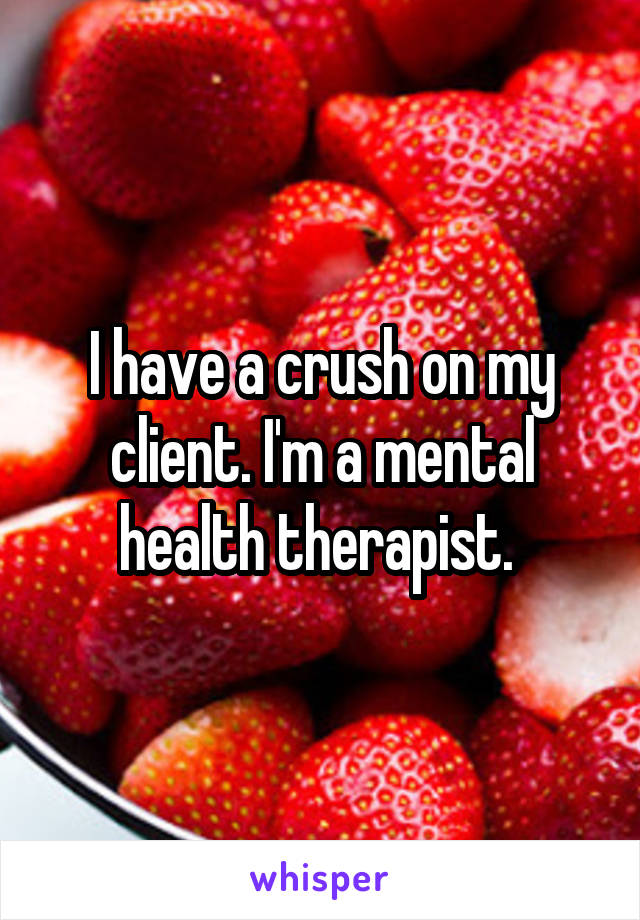 I have a crush on my client. I'm a mental health therapist.