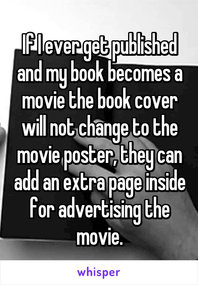 If I ever get published and my book becomes a movie the book cover will not change to the movie poster, they can add an extra page inside for advertising the movie.