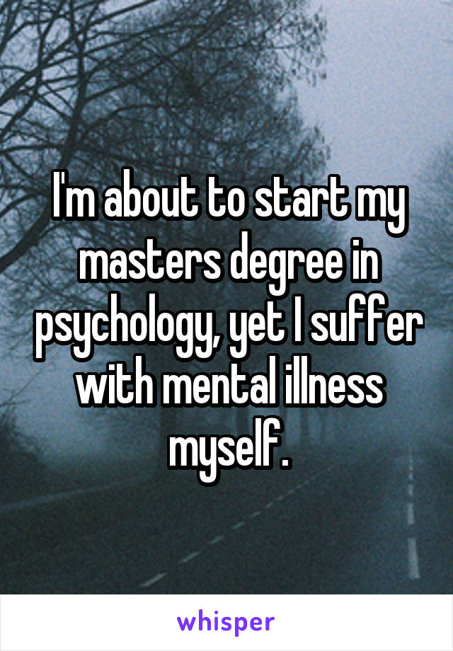 I'm about to start my masters degree in psychology, yet I suffer with mental illness myself.