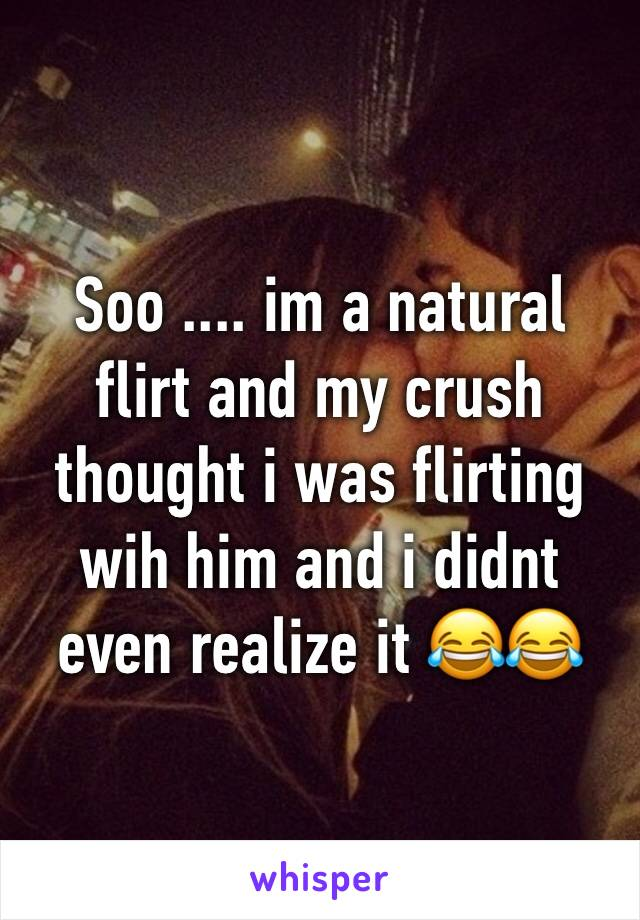 Soo .... im a natural flirt and my crush thought i was flirting wih him and i didnt even realize it 😂😂