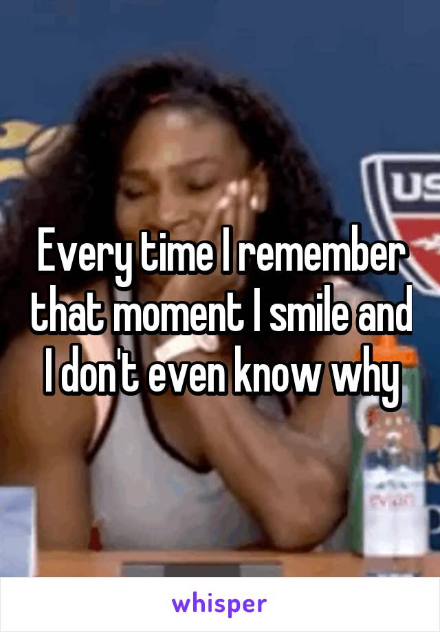 Every time I remember that moment I smile and I don't even know why