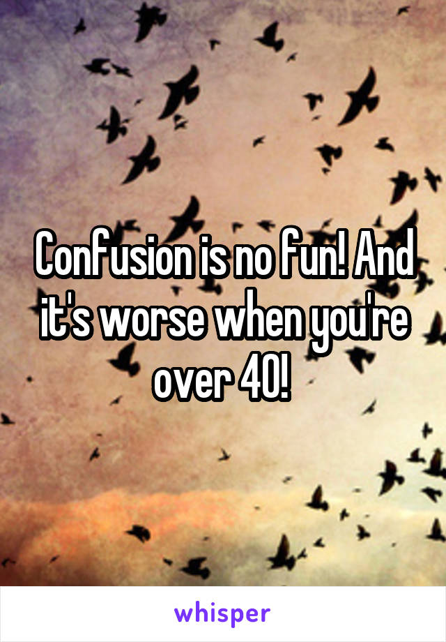 Confusion is no fun! And it's worse when you're over 40!