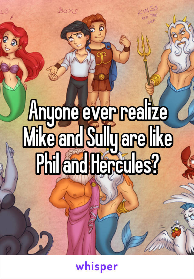 Anyone ever realize Mike and Sully are like Phil and Hercules?