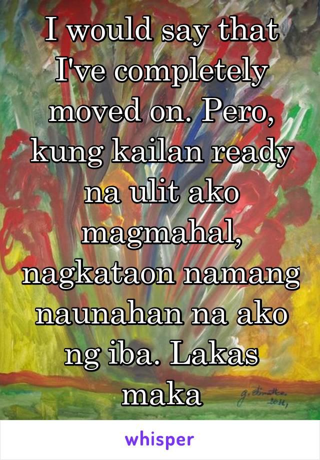 I would say that I've completely moved on. Pero, kung kailan ready na ulit ako magmahal, nagkataon namang naunahan na ako ng iba. Lakas maka PUTANGINA.