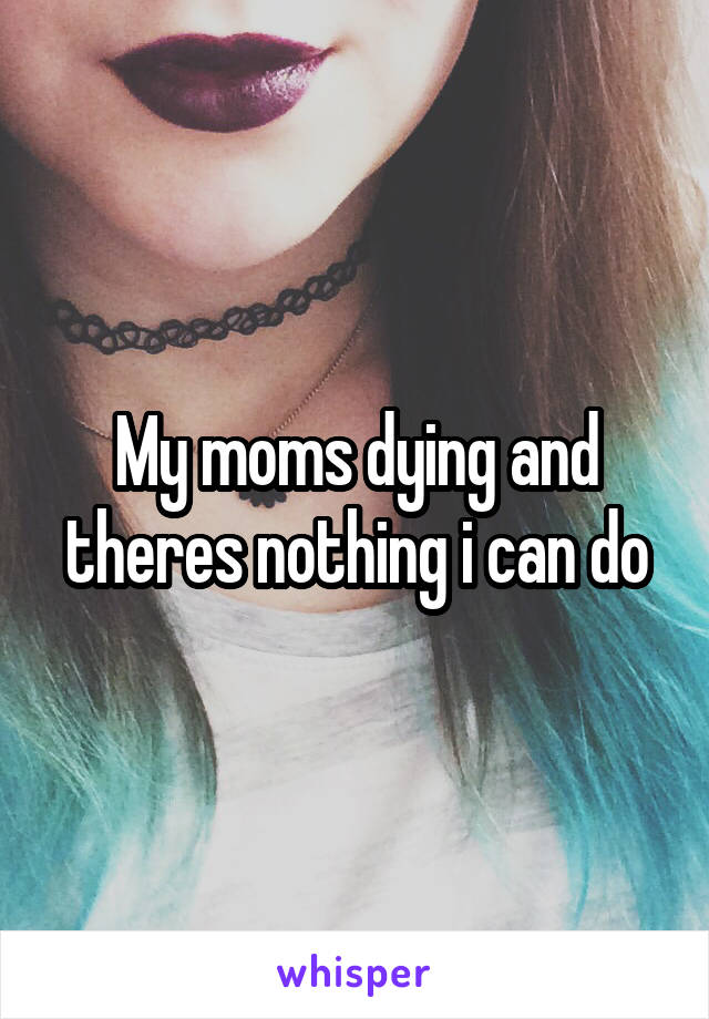 My moms dying and theres nothing i can do