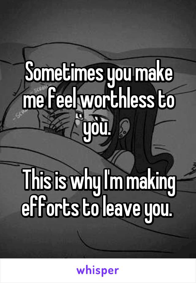 Sometimes you make me feel worthless to you.   This is why I'm making efforts to leave you.